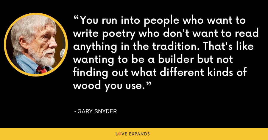 You run into people who want to write poetry who don't want to read anything in the tradition. That's like wanting to be a builder but not finding out what different kinds of wood you use. - Gary Snyder