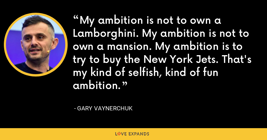 My ambition is not to own a Lamborghini. My ambition is not to own a mansion. My ambition is to try to buy the New York Jets. That's my kind of selfish, kind of fun ambition.  - Gary Vaynerchuk