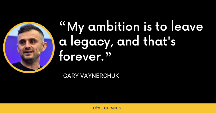 My ambition is to leave a legacy, and that's forever. - Gary Vaynerchuk