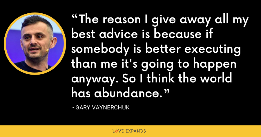 The reason I give away all my best advice is because if somebody is better executing than me it's going to happen anyway. So I think the world has abundance. - Gary Vaynerchuk