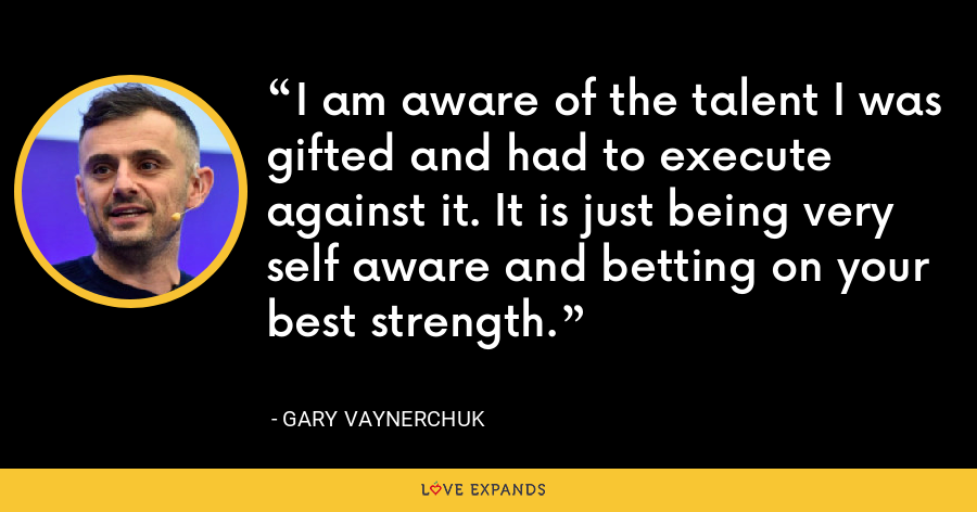 I am aware of the talent I was gifted and had to execute against it. It is just being very self aware and betting on your best strength. - Gary Vaynerchuk