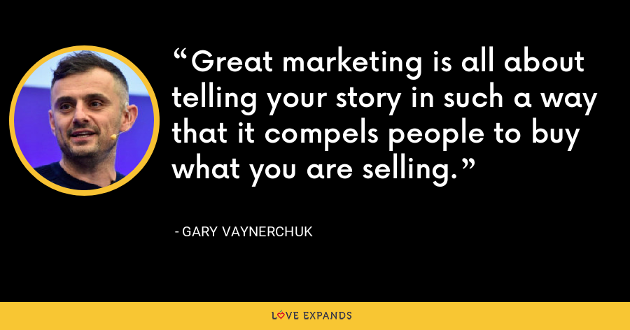 Great marketing is all about telling your story in such a way that it compels people to buy what you are selling. - Gary Vaynerchuk
