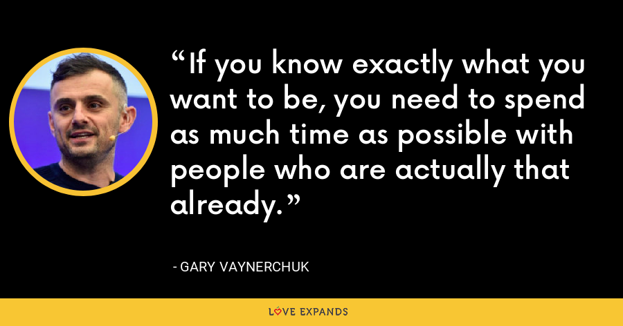 If you know exactly what you want to be, you need to spend as much time as possible with people who are actually that already. - Gary Vaynerchuk