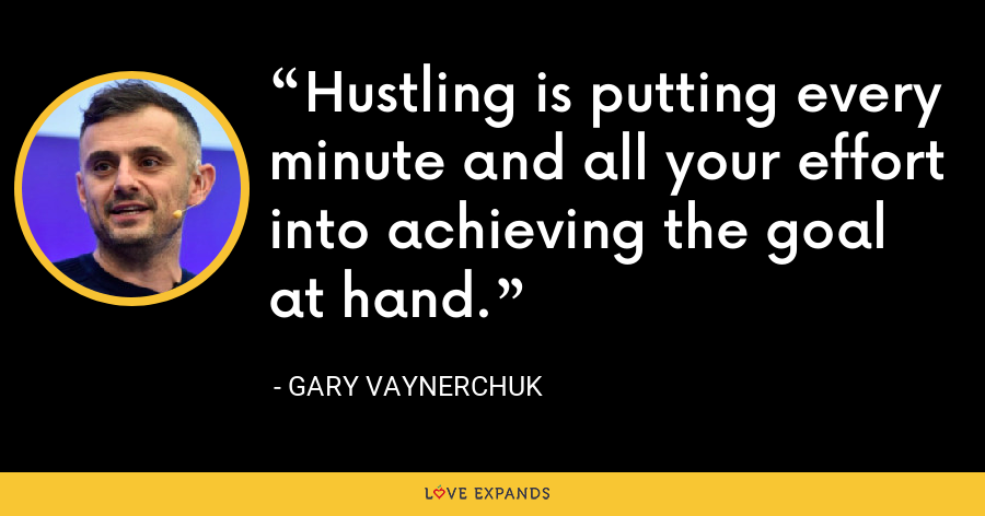 Hustling is putting every minute and all your effort into achieving the goal at hand. - Gary Vaynerchuk