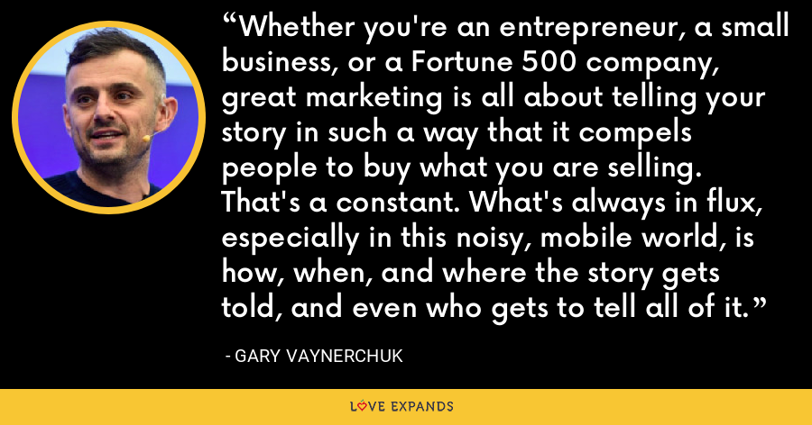 Whether you're an entrepreneur, a small business, or a Fortune 500 company, great marketing is all about telling your story in such a way that it compels people to buy what you are selling. That's a constant. What's always in flux, especially in this noisy, mobile world, is how, when, and where the story gets told, and even who gets to tell all of it. - Gary Vaynerchuk
