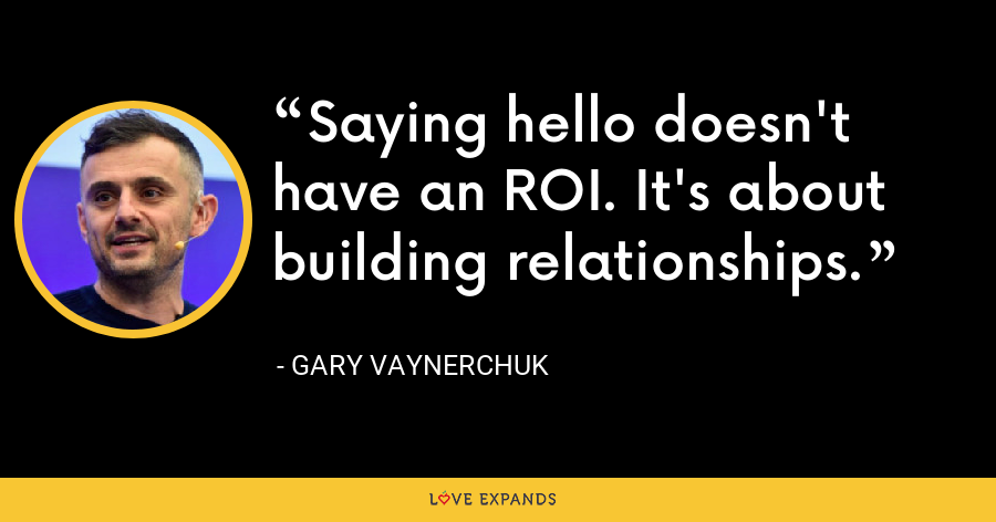 Saying hello doesn't have an ROI. It's about building relationships. - Gary Vaynerchuk