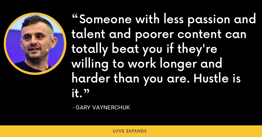 Someone with less passion and talent and poorer content can totally beat you if they're willing to work longer and harder than you are. Hustle is it. - Gary Vaynerchuk