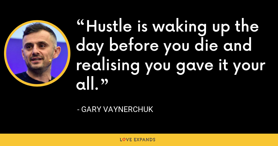 Hustle is waking up the day before you die and realising you gave it your all. - Gary Vaynerchuk