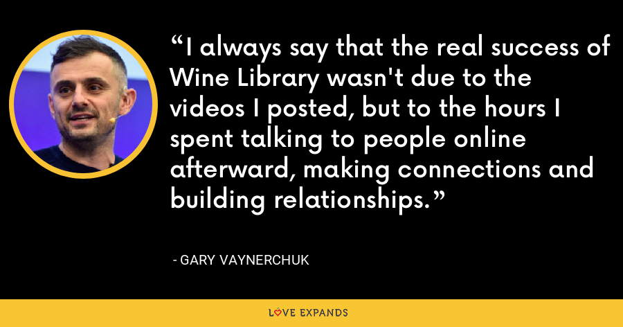 I always say that the real success of Wine Library wasn't due to the videos I posted, but to the hours I spent talking to people online afterward, making connections and building relationships. - Gary Vaynerchuk