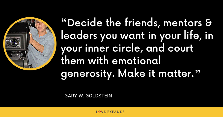 Decide the friends, mentors & leaders you want in your life, in your inner circle, and court them with emotional generosity. Make it matter. - Gary W. Goldstein