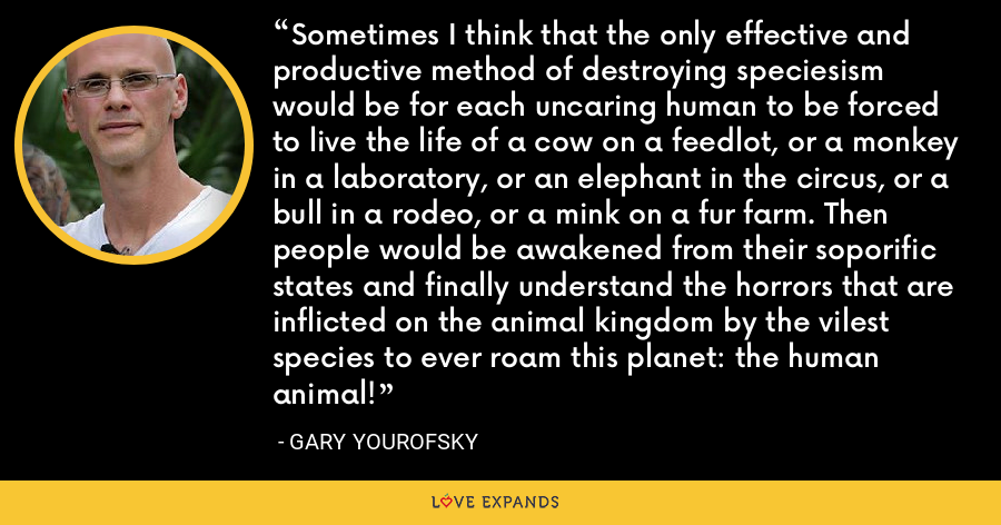 Sometimes I think that the only effective and productive method of destroying speciesism would be for each uncaring human to be forced to live the life of a cow on a feedlot, or a monkey in a laboratory, or an elephant in the circus, or a bull in a rodeo, or a mink on a fur farm. Then people would be awakened from their soporific states and finally understand the horrors that are inflicted on the animal kingdom by the vilest species to ever roam this planet: the human animal! - Gary Yourofsky