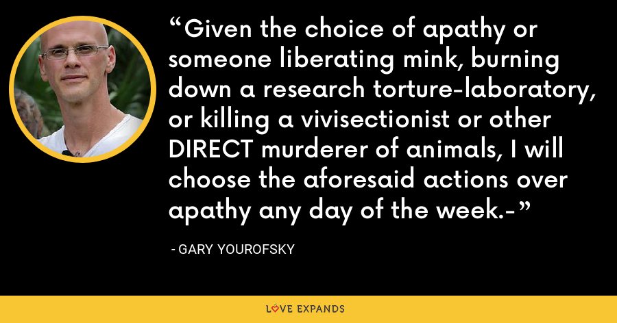 Given the choice of apathy or someone liberating mink, burning down a research torture-laboratory, or killing a vivisectionist or other DIRECT murderer of animals, I will choose the aforesaid actions over apathy any day of the week.- - Gary Yourofsky