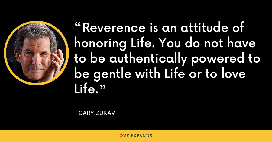 Reverence is an attitude of honoring Life. You do not have to be authentically powered to be gentle with Life or to love Life. - Gary Zukav