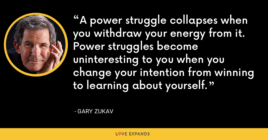 A power struggle collapses when you withdraw your energy from it. Power struggles become uninteresting to you when you change your intention from winning to learning about yourself. - Gary Zukav