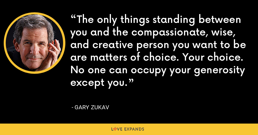 The only things standing between you and the compassionate, wise, and creative person you want to be are matters of choice. Your choice. No one can occupy your generosity except you. - Gary Zukav