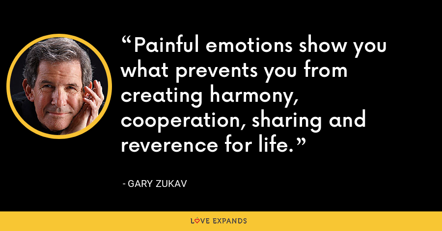 Painful emotions show you what prevents you from creating harmony, cooperation, sharing and reverence for life. - Gary Zukav