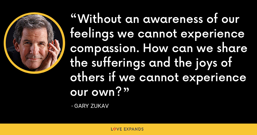 Without an awareness of our feelings we cannot experience compassion. How can we share the sufferings and the joys of others if we cannot experience our own? - Gary Zukav