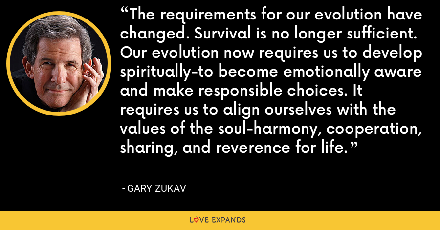 The requirements for our evolution have changed. Survival is no longer sufficient. Our evolution now requires us to develop spiritually-to become emotionally aware and make responsible choices. It requires us to align ourselves with the values of the soul-harmony, cooperation, sharing, and reverence for life. - Gary Zukav