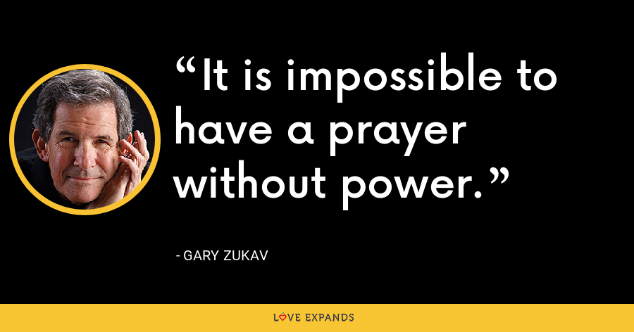 It is impossible to have a prayer without power. - Gary Zukav