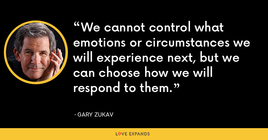 We cannot control what emotions or circumstances we will experience next, but we can choose how we will respond to them. - Gary Zukav