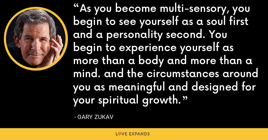 As you become multi-sensory, you begin to see yourself as a soul first and a personality second. You begin to experience yourself as more than a body and more than a mind. and the circumstances around you as meaningful and designed for your spiritual growth. - Gary Zukav