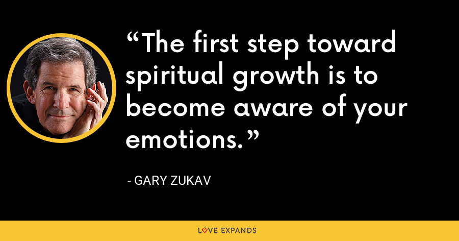 The first step toward spiritual growth is to become aware of your emotions. - Gary Zukav