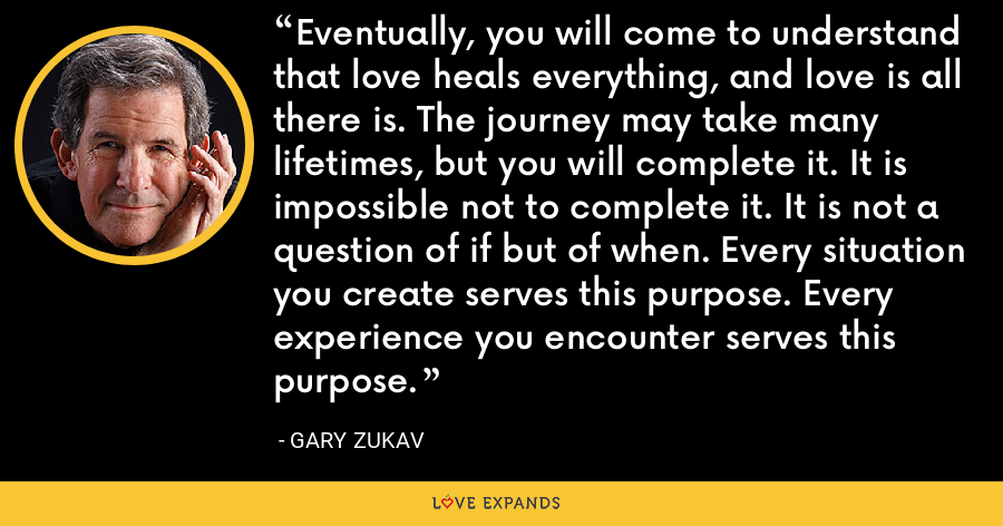 Eventually, you will come to understand that love heals everything, and love is all there is. The journey may take many lifetimes, but you will complete it. It is impossible not to complete it. It is not a question of if but of when. Every situation you create serves this purpose. Every experience you encounter serves this purpose. - Gary Zukav