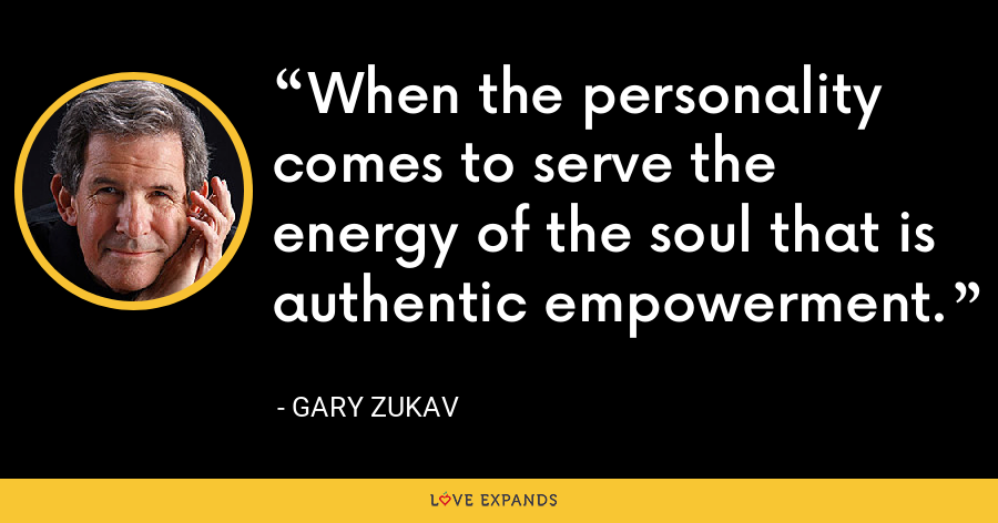 When the personality comes to serve the energy of the soul that is authentic empowerment. - Gary Zukav