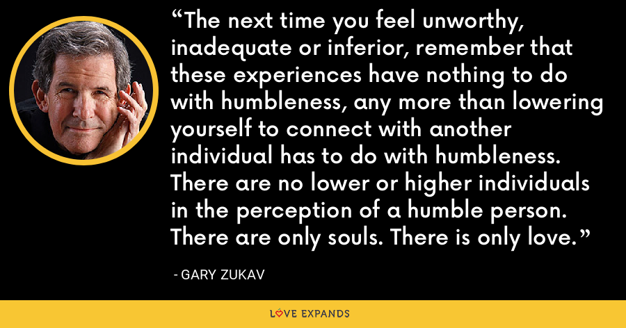 The next time you feel unworthy, inadequate or inferior, remember that these experiences have nothing to do with humbleness, any more than lowering yourself to connect with another individual has to do with humbleness. There are no lower or higher individuals in the perception of a humble person. There are only souls. There is only love. - Gary Zukav