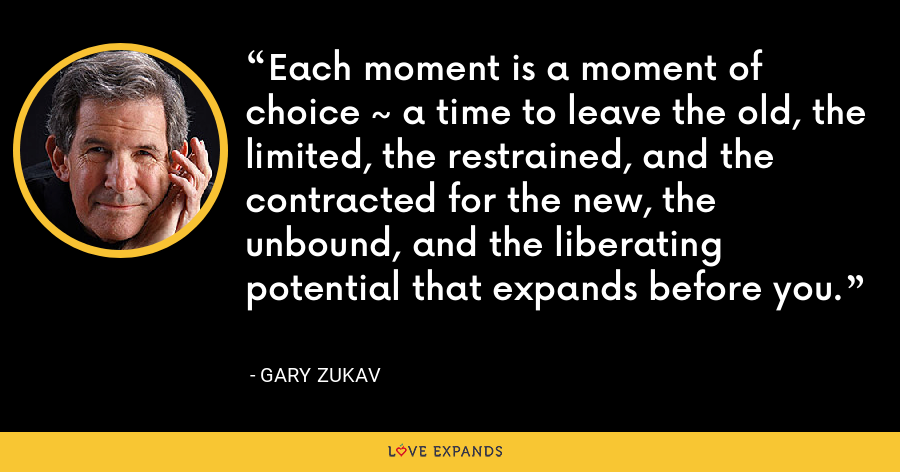 Each moment is a moment of choice ~ a time to leave the old, the limited, the restrained, and the contracted for the new, the unbound, and the liberating potential that expands before you. - Gary Zukav