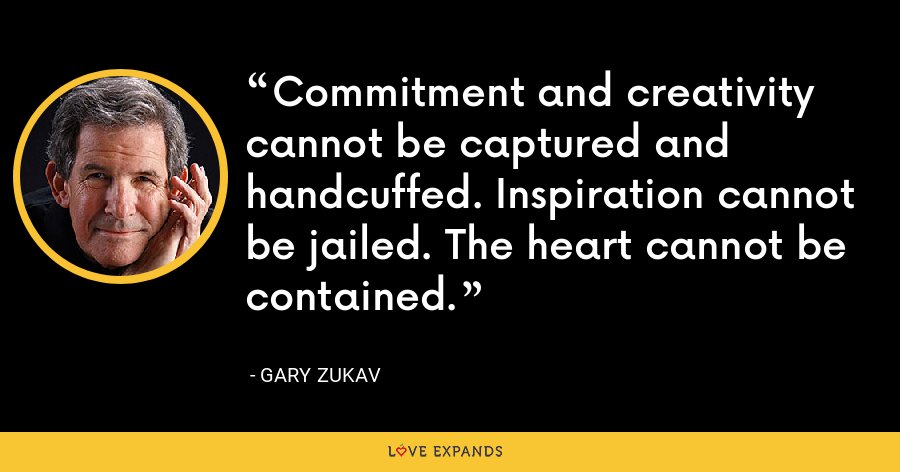 Commitment and creativity cannot be captured and handcuffed. Inspiration cannot be jailed. The heart cannot be contained. - Gary Zukav