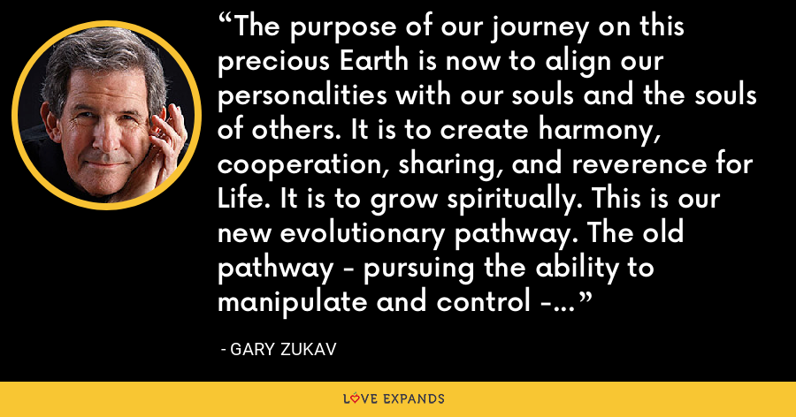 The purpose of our journey on this precious Earth is now to align our personalities with our souls and the souls of others. It is to create harmony, cooperation, sharing, and reverence for Life. It is to grow spiritually. This is our new evolutionary pathway. The old pathway - pursuing the ability to manipulate and control - no longer works. - Gary Zukav