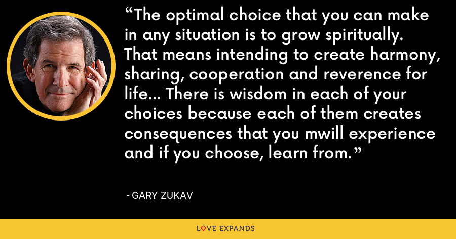 The optimal choice that you can make in any situation is to grow spiritually. That means intending to create harmony, sharing, cooperation and reverence for life... There is wisdom in each of your choices because each of them creates consequences that you mwill experience and if you choose, learn from. - Gary Zukav