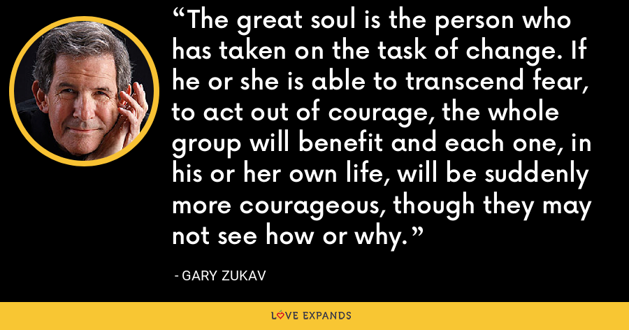 The great soul is the person who has taken on the task of change. If he or she is able to transcend fear, to act out of courage, the whole group will benefit and each one, in his or her own life, will be suddenly more courageous, though they may not see how or why. - Gary Zukav