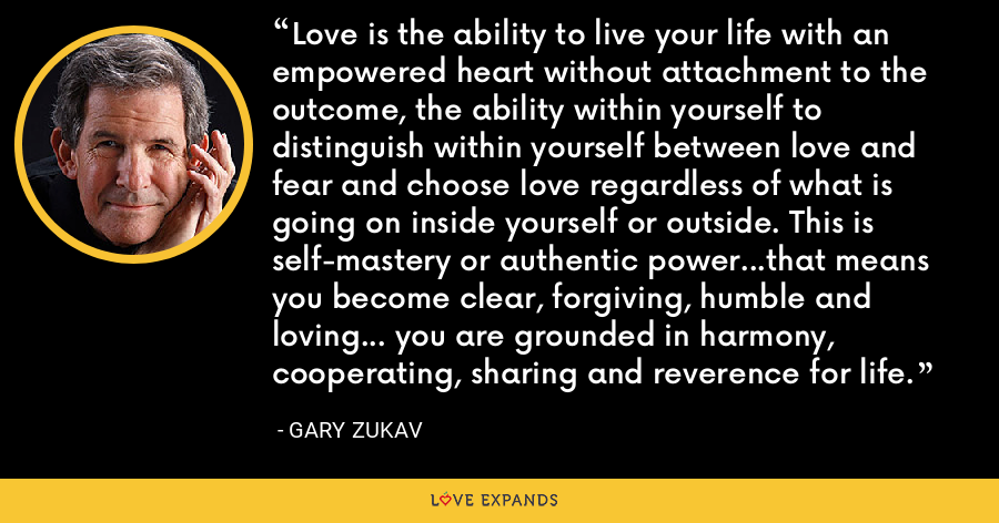 Love is the ability to live your life with an empowered heart without attachment to the outcome, the ability within yourself to distinguish within yourself between love and fear and choose love regardless of what is going on inside yourself or outside. This is self-mastery or authentic power...that means you become clear, forgiving, humble and loving... you are grounded in harmony, cooperating, sharing and reverence for life. - Gary Zukav