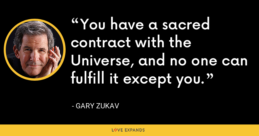 You have a sacred contract with the Universe, and no one can fulfill it except you. - Gary Zukav