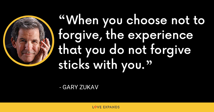 When you choose not to forgive, the experience that you do not forgive sticks with you. - Gary Zukav