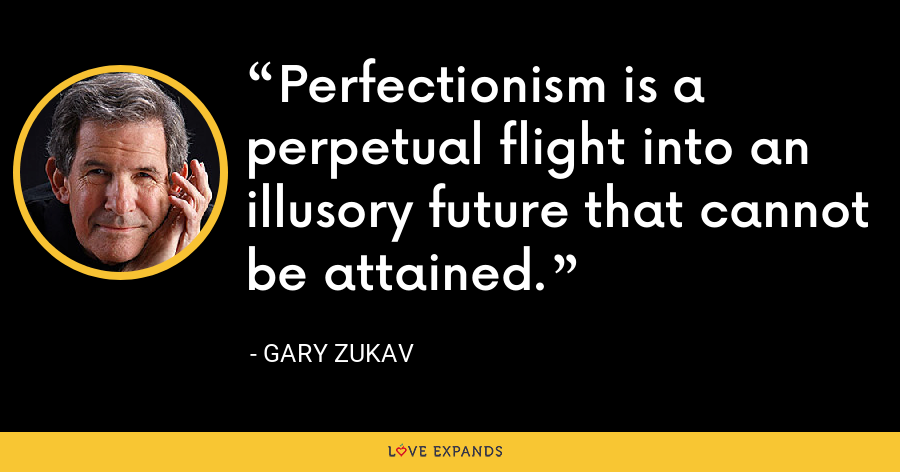 Perfectionism is a perpetual flight into an illusory future that cannot be attained. - Gary Zukav