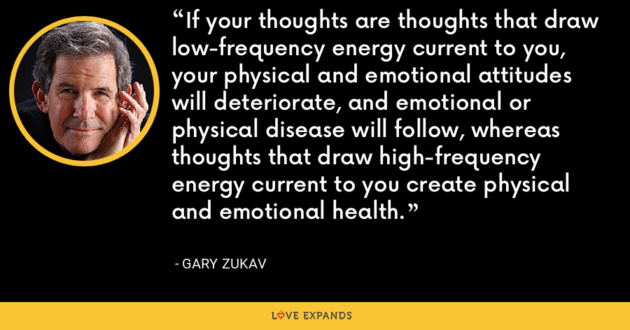 If your thoughts are thoughts that draw low-frequency energy current to you, your physical and emotional attitudes will deteriorate, and emotional or physical disease will follow, whereas thoughts that draw high-frequency energy current to you create physical and emotional health. - Gary Zukav