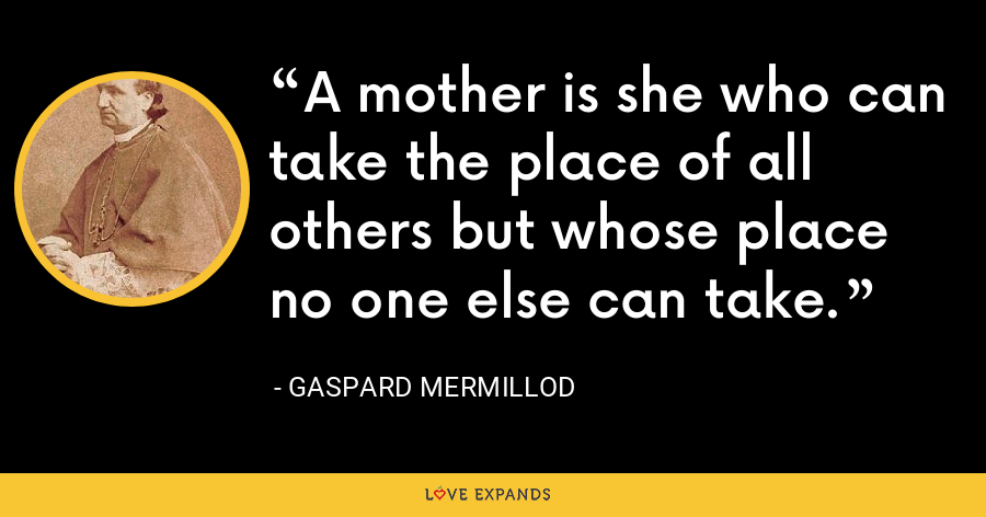 A mother is she who can take the place of all others but whose place no one else can take. - Gaspard Mermillod