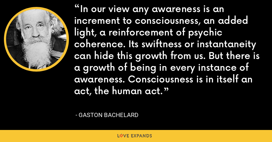 In our view any awareness is an increment to consciousness, an added light, a reinforcement of psychic coherence. Its swiftness or instantaneity can hide this growth from us. But there is a growth of being in every instance of awareness. Consciousness is in itself an act, the human act. - Gaston Bachelard