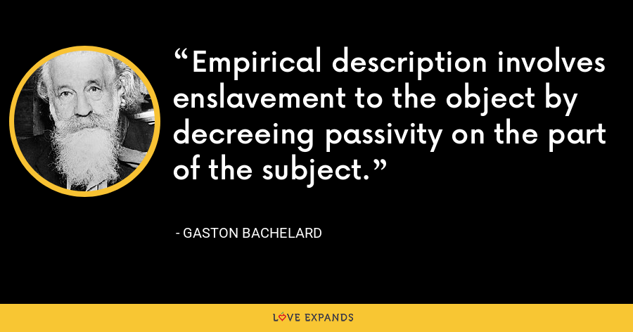 Empirical description involves enslavement to the object by decreeing passivity on the part of the subject. - Gaston Bachelard