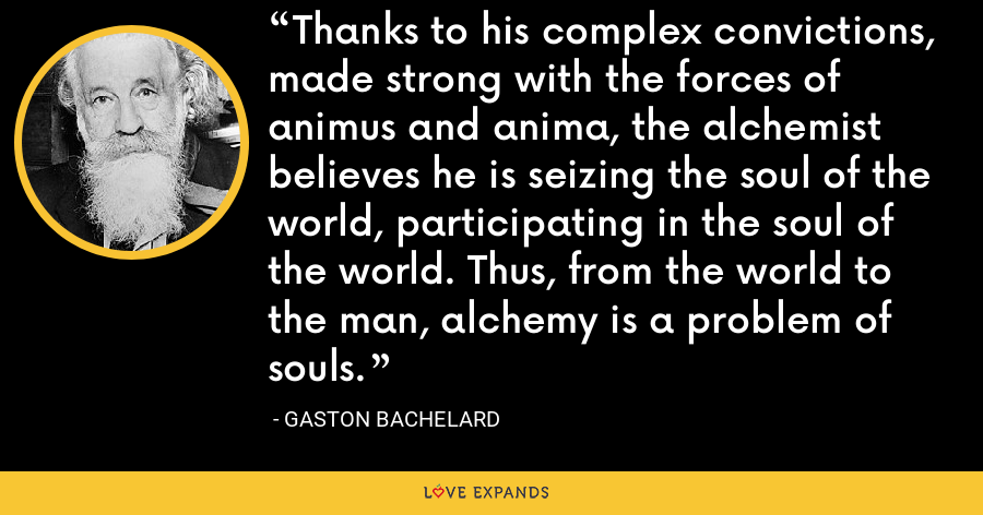 Thanks to his complex convictions, made strong with the forces of animus and anima, the alchemist believes he is seizing the soul of the world, participating in the soul of the world. Thus, from the world to the man, alchemy is a problem of souls. - Gaston Bachelard