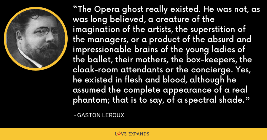 The Opera ghost really existed. He was not, as was long believed, a creature of the imagination of the artists, the superstition of the managers, or a product of the absurd and impressionable brains of the young ladies of the ballet, their mothers, the box-keepers, the cloak-room attendants or the concierge. Yes, he existed in flesh and blood, although he assumed the complete appearance of a real phantom; that is to say, of a spectral shade. - Gaston Leroux