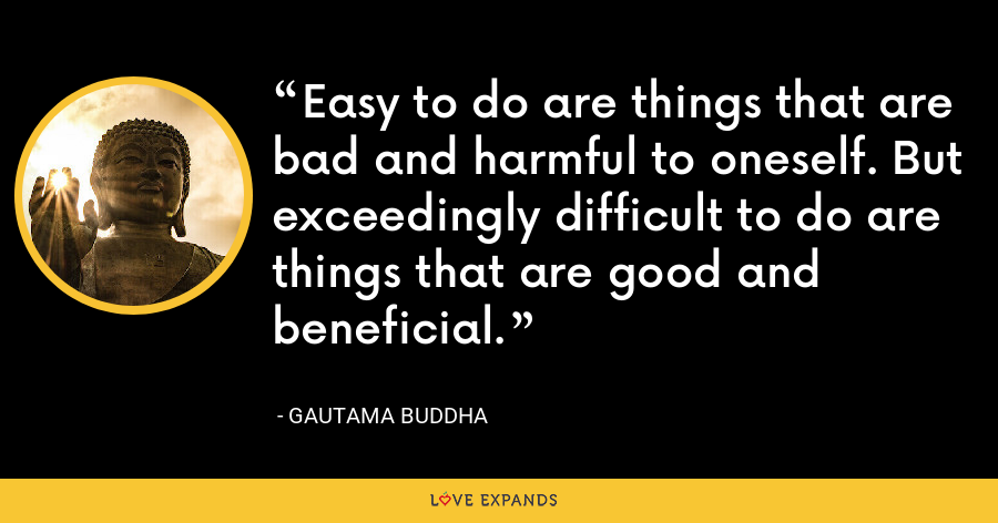 Easy to do are things that are bad and harmful to oneself. But exceedingly difficult to do are things that are good and beneficial. - Gautama Buddha