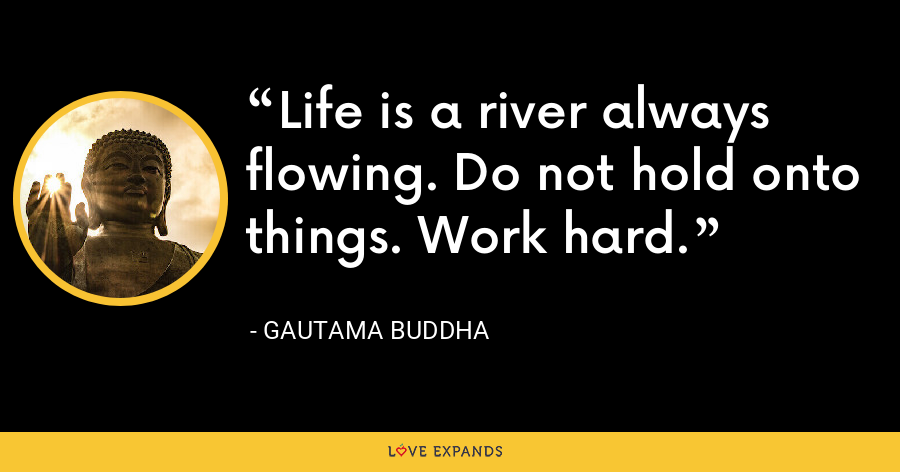 Life is a river always flowing. do not hold onto things. work hard. - Gautama Buddha