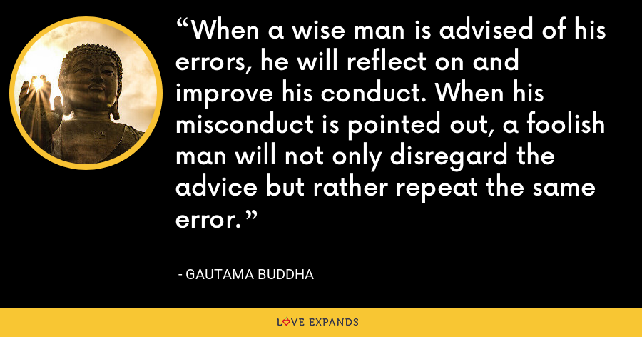 When a wise man is advised of his errors, he will reflect on and improve his conduct. When his misconduct is pointed out, a foolish man will not only disregard the advice but rather repeat the same error. - Gautama Buddha