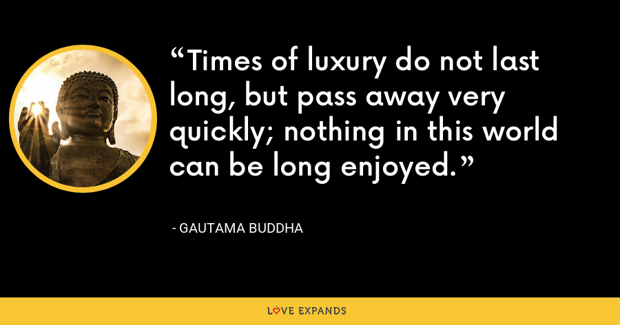 Times of luxury do not last long, but pass away very quickly; nothing in this world can be long enjoyed. - Gautama Buddha