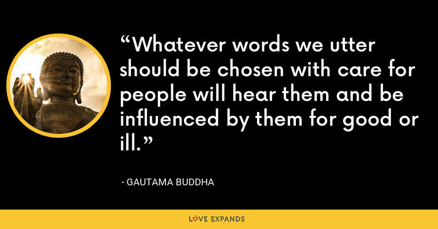 Whatever words we utter should be chosen with care for people will hear them and be influenced by them for good or ill. - Gautama Buddha