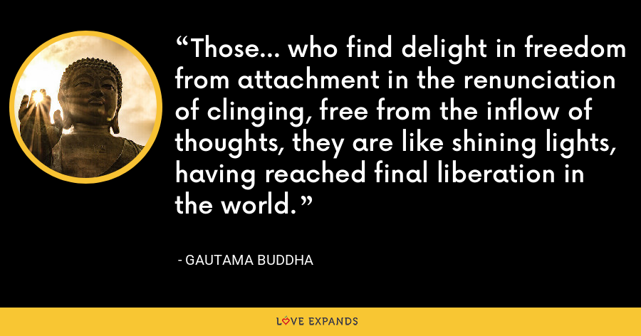 Those... who find delight in freedom from attachment in the renunciation of clinging, free from the inflow of thoughts, they are like shining lights, having reached final liberation in the world. - Gautama Buddha